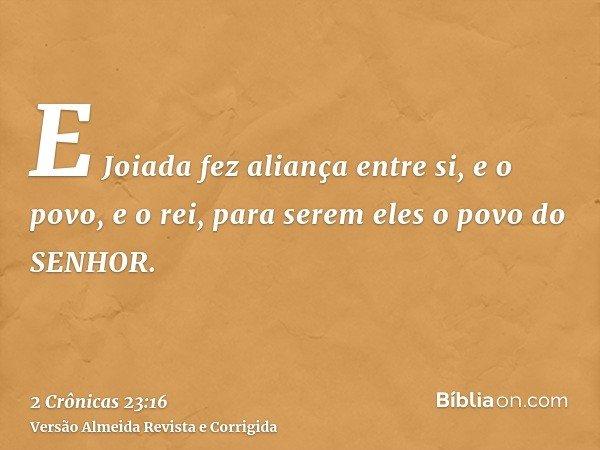 E Joiada fez aliança entre si, e o povo, e o rei, para serem eles o povo do SENHOR.