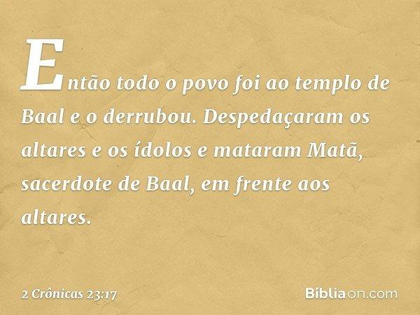 Então todo o povo foi ao templo de Baal e o derrubou. Despedaçaram os altares e os ídolos e mataram Matã, sacerdote de Baal, em frente aos altares. -- 2 Crônic