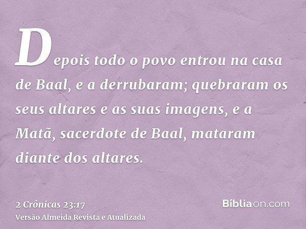 Depois todo o povo entrou na casa de Baal, e a derrubaram; quebraram os seus altares e as suas imagens, e a Matã, sacerdote de Baal, mataram diante dos altares.
