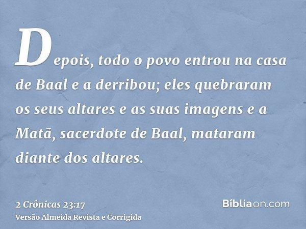 Depois, todo o povo entrou na casa de Baal e a derribou; eles quebraram os seus altares e as suas imagens e a Matã, sacerdote de Baal, mataram diante dos altare