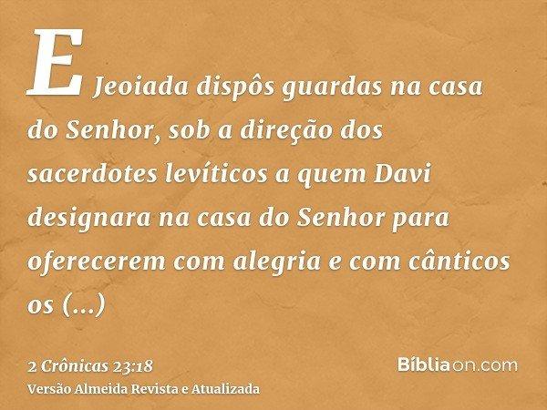 E Jeoiada dispôs guardas na casa do Senhor, sob a direção dos sacerdotes levíticos a quem Davi designara na casa do Senhor para oferecerem com alegria e com cân