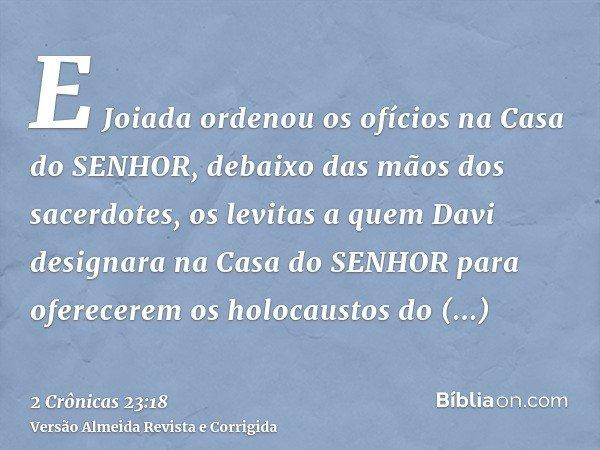 E Joiada ordenou os ofícios na Casa do SENHOR, debaixo das mãos dos sacerdotes, os levitas a quem Davi designara na Casa do SENHOR para oferecerem os holocausto