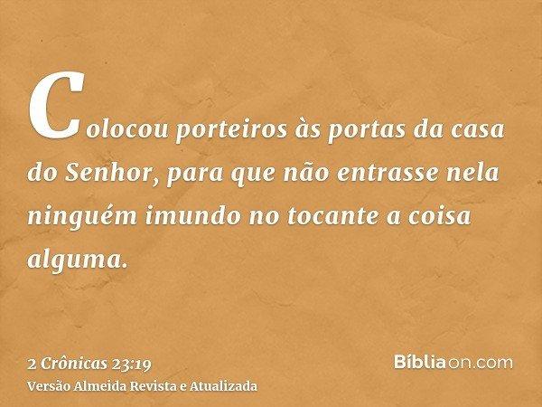 Colocou porteiros às portas da casa do Senhor, para que não entrasse nela ninguém imundo no tocante a coisa alguma.