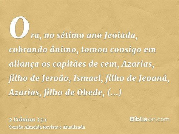 Ora, no sétimo ano Jeoiada, cobrando ânimo, tomou consigo em aliança os capitães de cem, Azarias, filho de Jeroão, Ismael, filho de Jeoanã, Azarias, filho de Ob