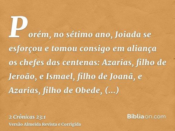 Porém, no sétimo ano, Joiada se esforçou e tomou consigo em aliança os chefes das centenas: Azarias, filho de Jeroão, e Ismael, filho de Joanã, e Azarias, filho