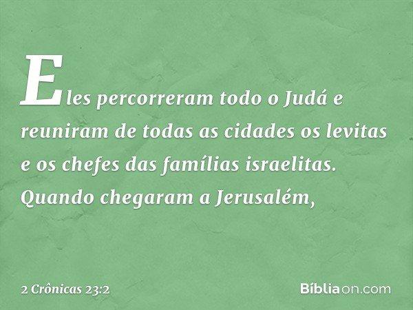 Eles percorreram todo o Judá e reuniram de todas as cidades os levitas e os chefes das famílias israelitas. Quando chegaram a Jerusalém, -- 2 Crônicas 23:2