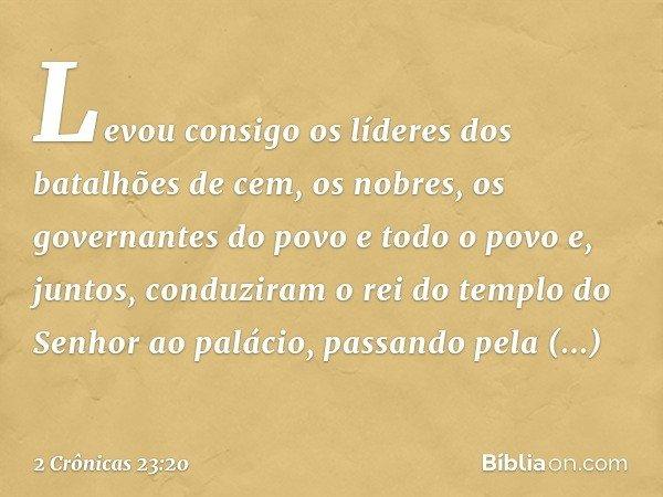Levou consigo os líderes dos batalhões de cem, os nobres, os governantes do povo e todo o povo e, juntos, conduziram o rei do templo do Senhor ao palácio, passa