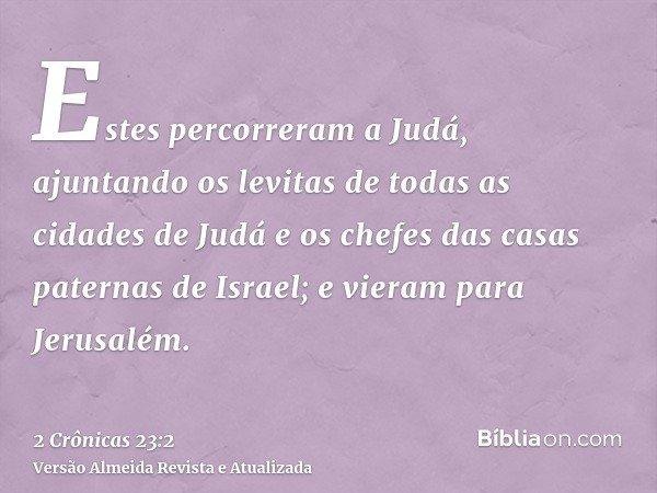 Estes percorreram a Judá, ajuntando os levitas de todas as cidades de Judá e os chefes das casas paternas de Israel; e vieram para Jerusalém.