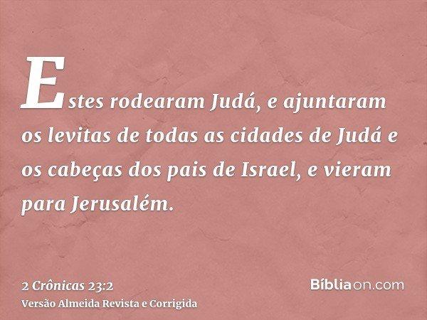 Estes rodearam Judá, e ajuntaram os levitas de todas as cidades de Judá e os cabeças dos pais de Israel, e vieram para Jerusalém.