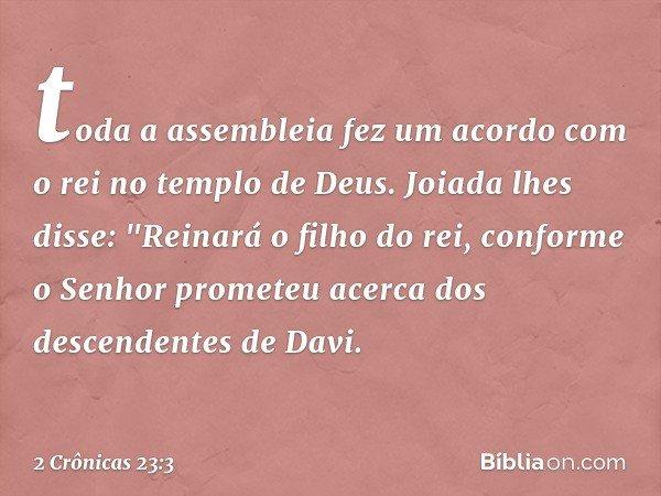 """toda a assembleia fez um acordo com o rei no templo de Deus. Joiada lhes disse: """"Reinará o filho do rei, conforme o Senhor prometeu acerca dos descendentes de"""