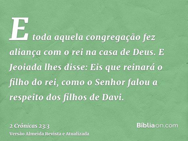 E toda aquela congregação fez aliança com o rei na casa de Deus. E Jeoiada lhes disse: Eis que reinará o filho do rei, como o Senhor falou a respeito dos filhos