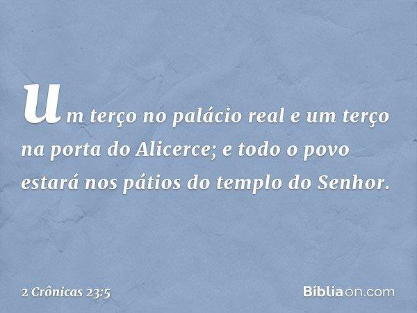 um terço no palácio real e um terço na porta do Alicerce; e todo o povo estará nos pátios do templo do Senhor. -- 2 Crônicas 23:5