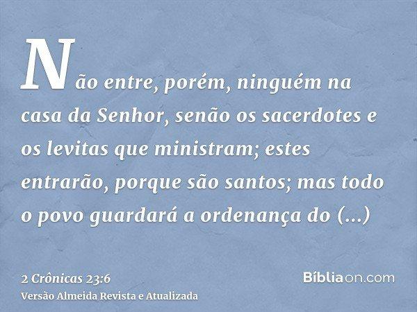 Não entre, porém, ninguém na casa da Senhor, senão os sacerdotes e os levitas que ministram; estes entrarão, porque são santos; mas todo o povo guardará a orden