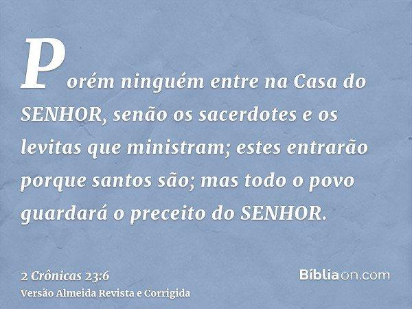 Porém ninguém entre na Casa do SENHOR, senão os sacerdotes e os levitas que ministram; estes entrarão porque santos são; mas todo o povo guardará o preceito do