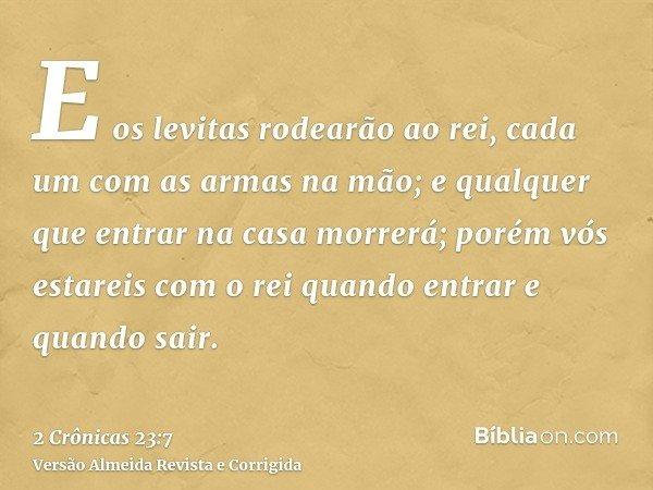 E os levitas rodearão ao rei, cada um com as armas na mão; e qualquer que entrar na casa morrerá; porém vós estareis com o rei quando entrar e quando sair.