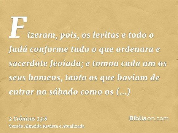 Fizeram, pois, os levitas e todo o Judá conforme tudo o que ordenara e sacerdote Jeoiada; e tomou cada um os seus homens, tanto os que haviam de entrar no sábad