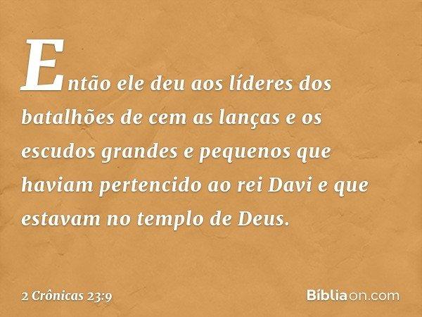 Então ele deu aos líderes dos batalhões de cem as lanças e os escudos grandes e pequenos que haviam pertencido ao rei Davi e que estavam no templo de Deus. -- 2