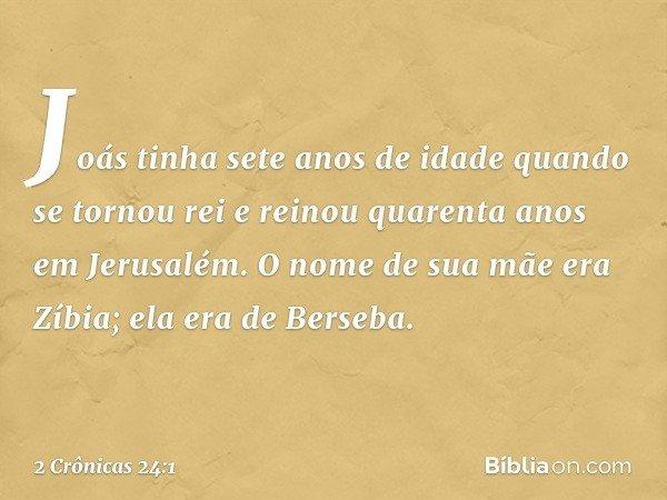 Joás tinha sete anos de idade quando se tornou rei e reinou quarenta anos em Jerusalém. O nome de sua mãe era Zíbia; ela era de Berseba. -- 2 Crônicas 24:1