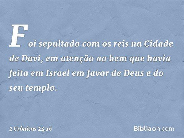 Foi sepultado com os reis na Cidade de Davi, em atenção ao bem que havia feito em Israel em favor de Deus e do seu templo. -- 2 Crônicas 24:16