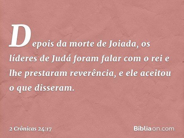 Depois da morte de Joiada, os líderes de Judá foram falar com o rei e lhe prestaram reverência, e ele aceitou o que disseram. -- 2 Crônicas 24:17