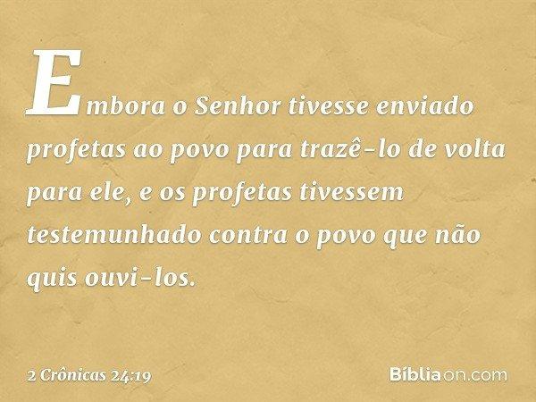 Embora o Senhor tivesse enviado profetas ao povo para trazê-lo de volta para ele, e os profetas tivessem testemunhado contra o povo que não quis ouvi-los. -- 2