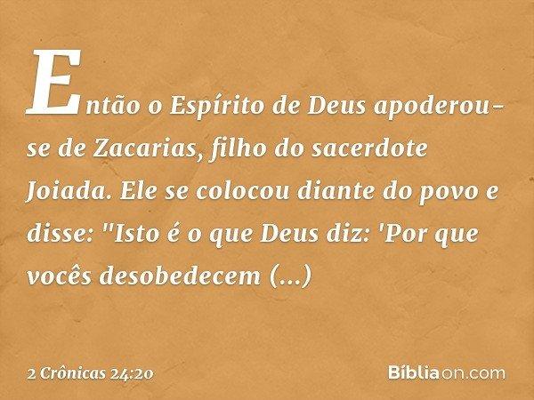 """Então o Espírito de Deus apoderou-se de Zacarias, filho do sacerdote Joiada. Ele se colocou diante do povo e disse: """"Isto é o que Deus diz: 'Por que vocês deso"""