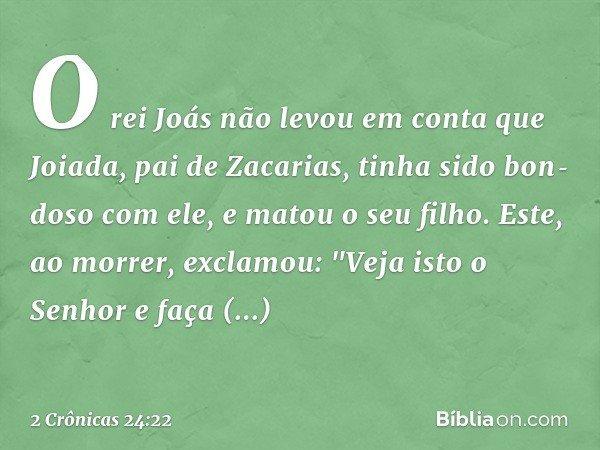 """O rei Joás não levou em conta que Joiada, pai de Zacarias, tinha sido bondoso com ele, e matou o seu filho. Este, ao morrer, exclamou: """"Veja isto o Senhor e"""