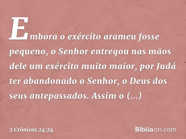 Embora o exército arameu fosse pequeno, o Senhor entregou nas mãos dele um exército muito maior, por Judá ter abandonado o Senhor, o Deus dos seus antepassado