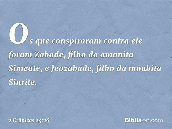 Os que conspiraram contra ele foram Zabade, filho da amonita Simeate, e Jeozabade, filho da moabita Sinrite. -- 2 Crônicas 24:26
