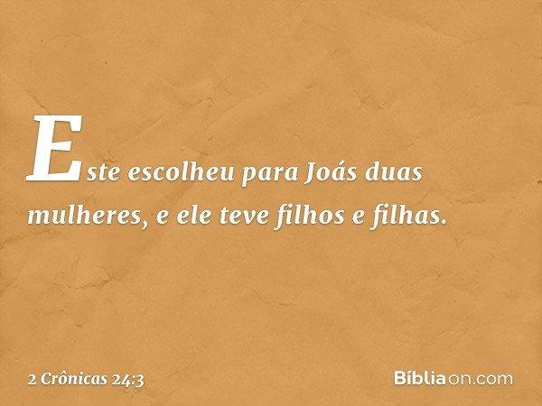Este escolheu para Joás duas mulheres, e ele teve filhos e filhas. -- 2 Crônicas 24:3