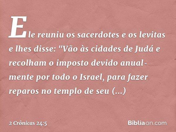 """Ele reuniu os sacerdotes e os levitas e lhes disse: """"Vão às cidades de Judá e recolham o imposto devido anualmente por todo o Israel, para fazer reparos no tem"""