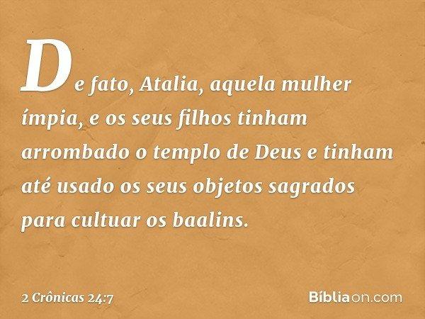 De fato, Atalia, aquela mulher ímpia, e os seus filhos tinham arrombado o templo de Deus e tinham até usado os seus objetos sagrados para cultuar os baalins. --