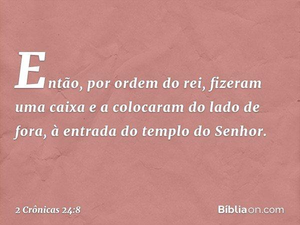 Então, por ordem do rei, fizeram uma caixa e a colocaram do lado de fora, à entrada do templo do Senhor. -- 2 Crônicas 24:8