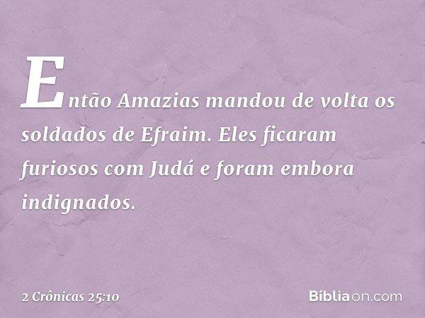 Então Amazias mandou de volta os soldados de Efraim. Eles ficaram furiosos com Judá e foram embora indignados. -- 2 Crônicas 25:10