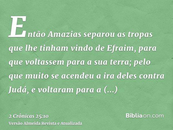 Então Amazias separou as tropas que lhe tinham vindo de Efraim, para que voltassem para a sua terra; pelo que muito se acendeu a ira deles contra Judá, e voltar