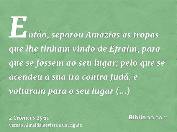 Então, separou Amazias as tropas que lhe tinham vindo de Efraim, para que se fossem ao seu lugar; pelo que se acendeu a sua ira contra Judá, e voltaram para o s
