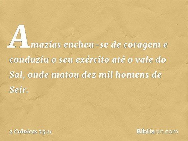 Amazias encheu-se de coragem e conduziu o seu exército até o vale do Sal, onde matou dez mil homens de Seir. -- 2 Crônicas 25:11