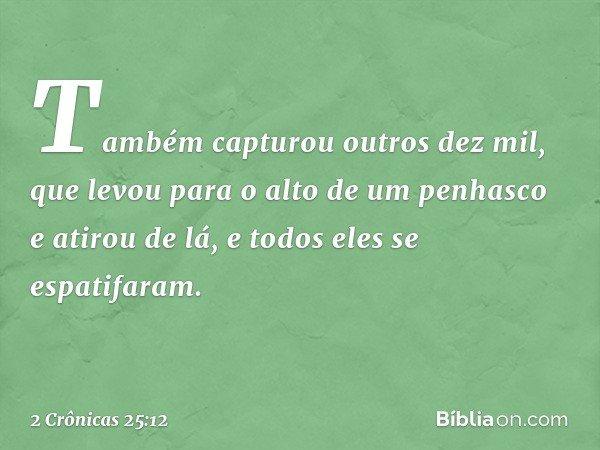 Também capturou outros dez mil, que levou para o alto de um penhasco e atirou de lá, e todos eles se espatifaram. -- 2 Crônicas 25:12