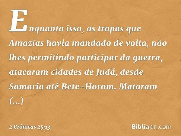 Enquanto isso, as tropas que Amazias havia mandado de volta, não lhes permitindo participar da guerra, atacaram cidades de Judá, desde Samaria até Bete-Horom. M