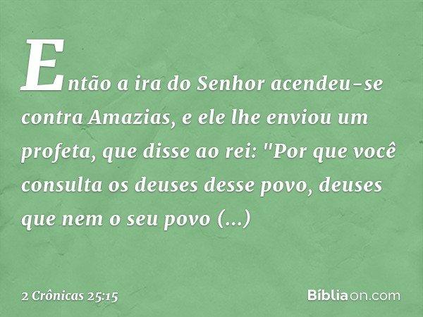 """Então a ira do Senhor acendeu-se contra Amazias, e ele lhe enviou um profeta, que disse ao rei: """"Por que você consulta os deuses desse povo, deuses que nem o s"""