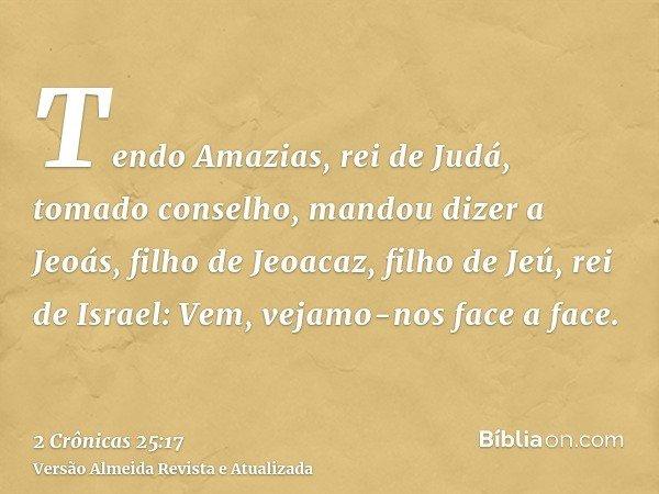 Tendo Amazias, rei de Judá, tomado conselho, mandou dizer a Jeoás, filho de Jeoacaz, filho de Jeú, rei de Israel: Vem, vejamo-nos face a face.
