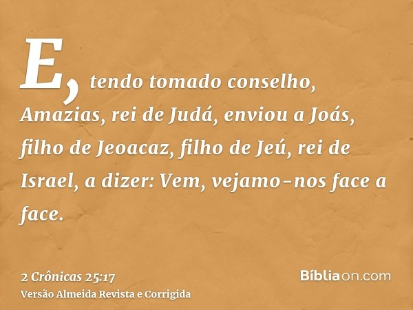 E, tendo tomado conselho, Amazias, rei de Judá, enviou a Joás, filho de Jeoacaz, filho de Jeú, rei de Israel, a dizer: Vem, vejamo-nos face a face.