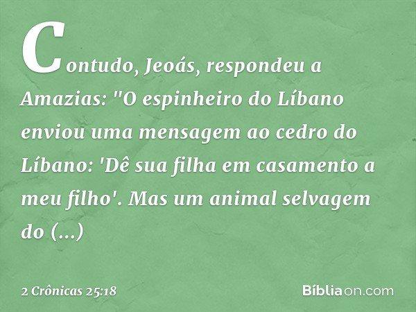 """Contudo, Jeoás, respondeu a Amazias: """"O espinheiro do Líbano enviou uma mensagem ao cedro do Líbano: 'Dê sua filha em casamento a meu filho'. Mas um animal sel"""