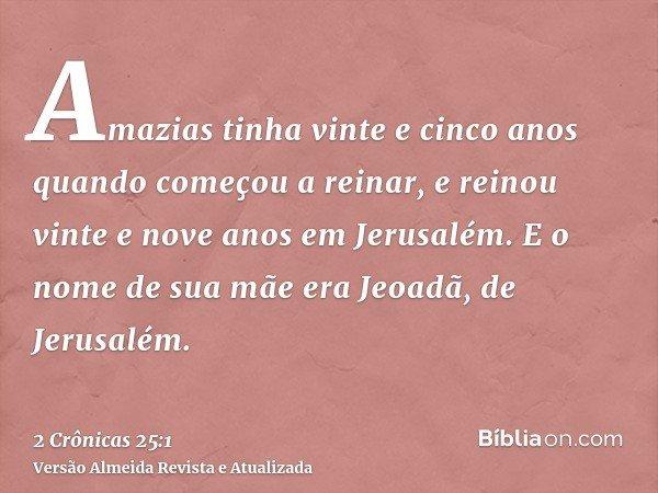 Amazias tinha vinte e cinco anos quando começou a reinar, e reinou vinte e nove anos em Jerusalém. E o nome de sua mãe era Jeoadã, de Jerusalém.