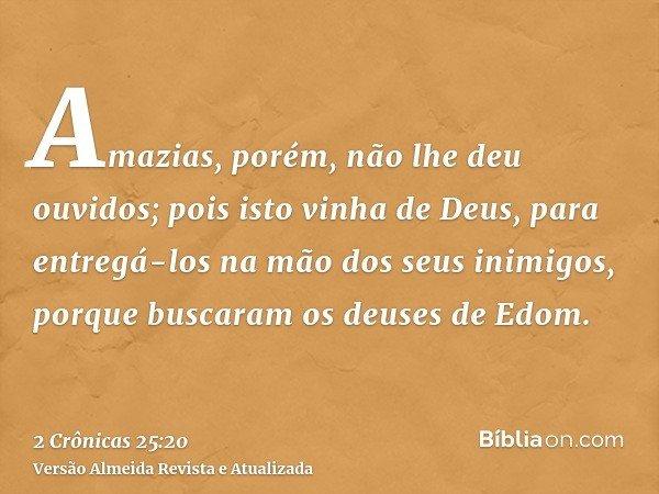 Amazias, porém, não lhe deu ouvidos; pois isto vinha de Deus, para entregá-los na mão dos seus inimigos, porque buscaram os deuses de Edom.