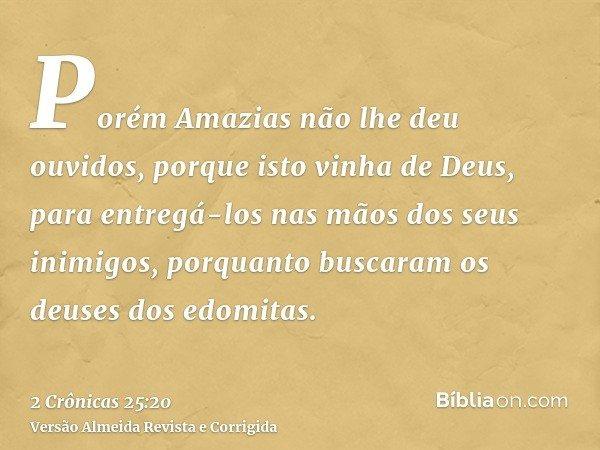 Porém Amazias não lhe deu ouvidos, porque isto vinha de Deus, para entregá-los nas mãos dos seus inimigos, porquanto buscaram os deuses dos edomitas.