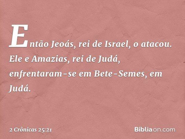 Então Jeoás, rei de Israel, o atacou. Ele e Amazias, rei de Judá, enfrentaram-se em Bete-Semes, em Judá. -- 2 Crônicas 25:21