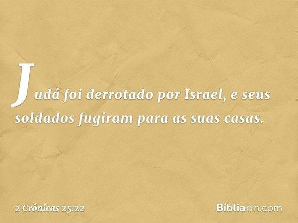 Judá foi derrotado por Israel, e seus soldados fugiram para as suas casas. -- 2 Crônicas 25:22