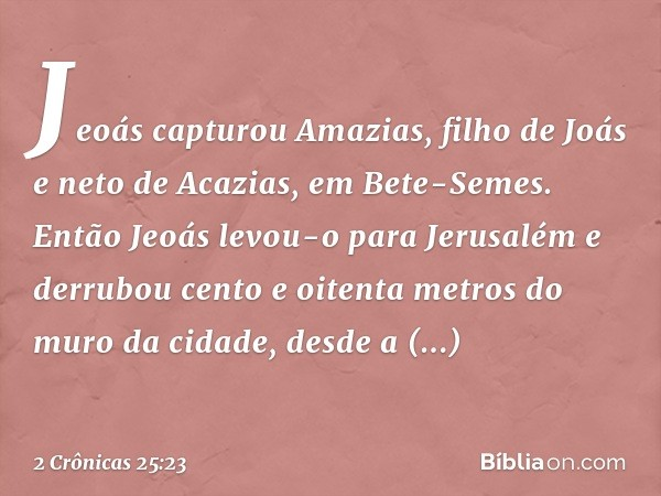 Jeoás capturou Amazias, filho de Joás e neto de Acazias, em Bete-Semes. Então Jeoás levou-o para Jerusalém e derrubou cento e oitenta metros do muro da cidade,