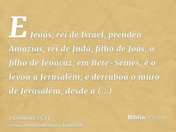 E Jeoás, rei de Israel, prendeu Amazias, rei de Judá, filho de Joás, o filho de Jeoacaz, em Bete-Semes, e o levou a Jerusalém; e derrubou o muro de Jerusalém, d